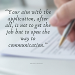 Your aim with the job application is to open the door of communication